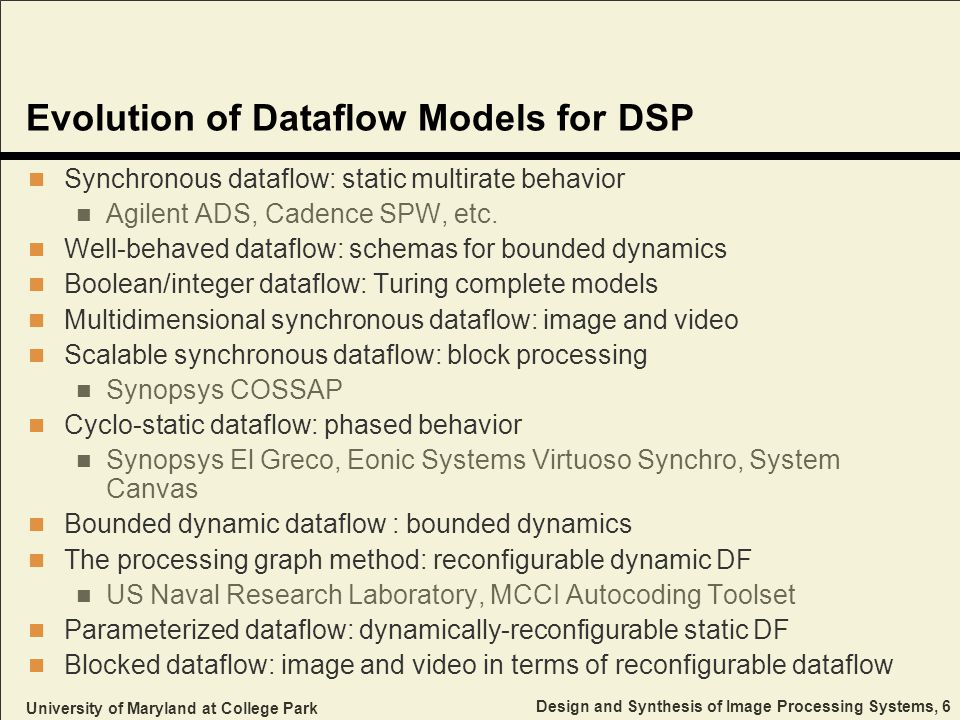 University of Maryland at College Park Design and Synthesis of Image Processing Systems, 6 Evolution of Dataflow Models for DSP Synchronous dataflow: static multirate behavior Agilent ADS, Cadence SPW, etc.