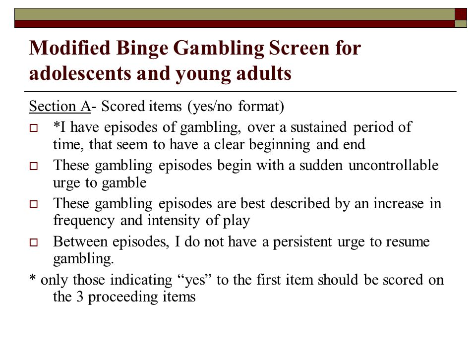 Modified Binge Gambling Screen for adolescents and young adults Section A- Scored items (yes/no format) *I have episodes of gambling, over a sustained