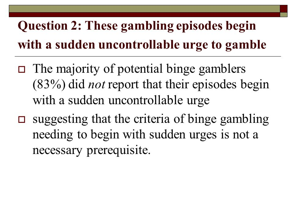 Question 2: These gambling episodes begin with a sudden uncontrollable urge to gamble The majority of potential binge gamblers (83%) did not report that their episodes begin with a sudden uncontrollable urge suggesting that the criteria of binge gambling needing to begin with sudden urges is not a necessary prerequisite.