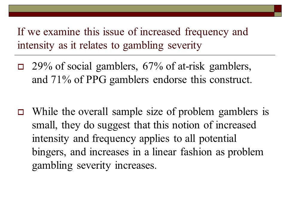 If we examine this issue of increased frequency and intensity as it relates to gambling severity 29% of social gamblers, 67% of at-risk gamblers, and