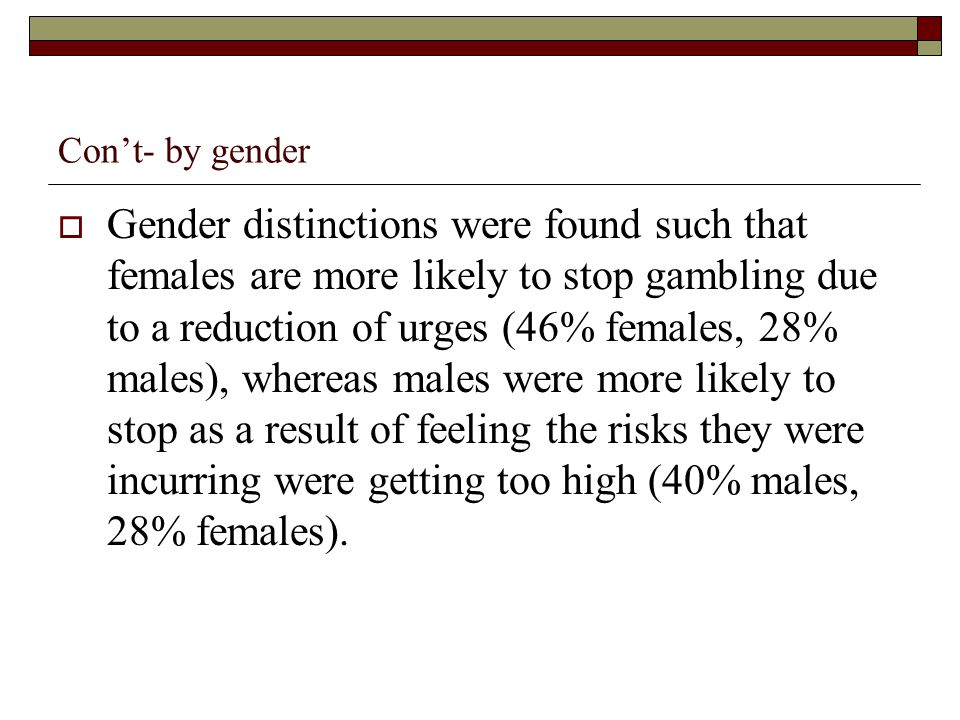Cont- by gender Gender distinctions were found such that females are more likely to stop gambling due to a reduction of urges (46% females, 28% males), whereas males were more likely to stop as a result of feeling the risks they were incurring were getting too high (40% males, 28% females).