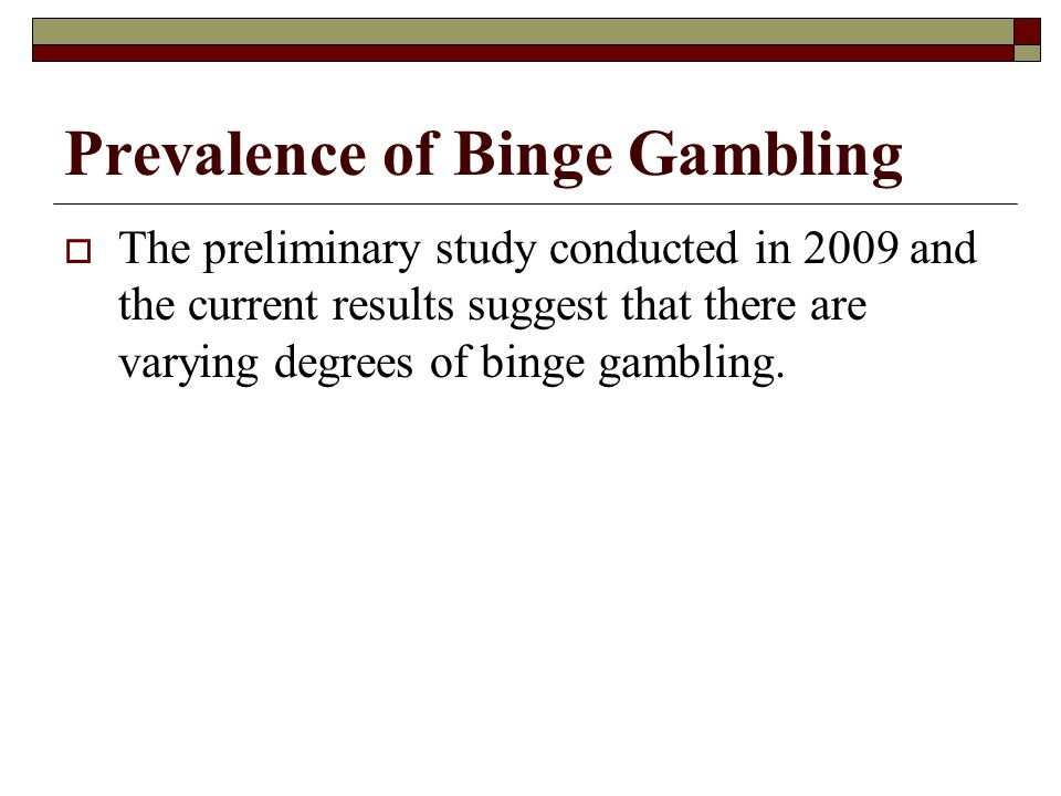 Prevalence of Binge Gambling The preliminary study conducted in 2009 and the current results suggest that there are varying degrees of binge gambling.