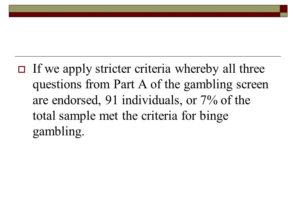 If we apply stricter criteria whereby all three questions from Part A of the gambling screen are endorsed, 91 individuals, or 7% of the total sample m