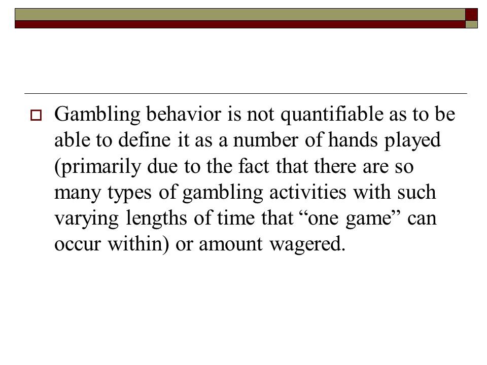 Gambling behavior is not quantifiable as to be able to define it as a number of hands played (primarily due to the fact that there are so many types o
