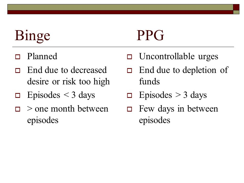 Binge PPG Planned End due to decreased desire or risk too high Episodes < 3 days > one month between episodes Uncontrollable urges End due to depletio