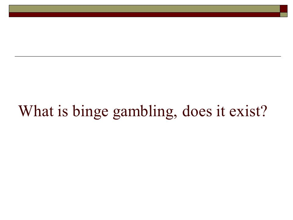 What is binge gambling, does it exist?