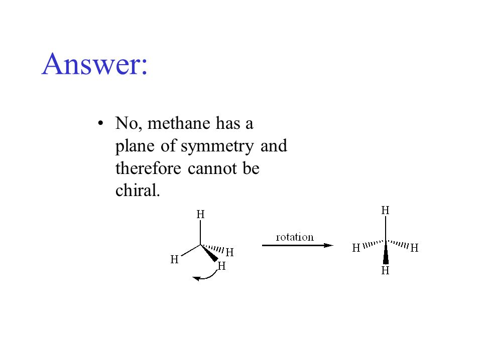 Chiral? Consider CH 3 X and ask yourself if this molecule is chiral…?