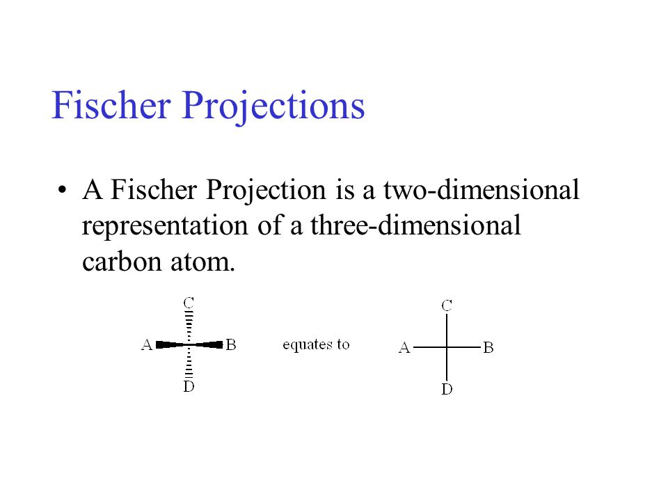 Conversion of 3-D to 2-D: By convention, a Fischer Projection is always drawn in the same manner: the horizontal lines represent bonds coming towards you and the vertical lines are bonds going away from you.