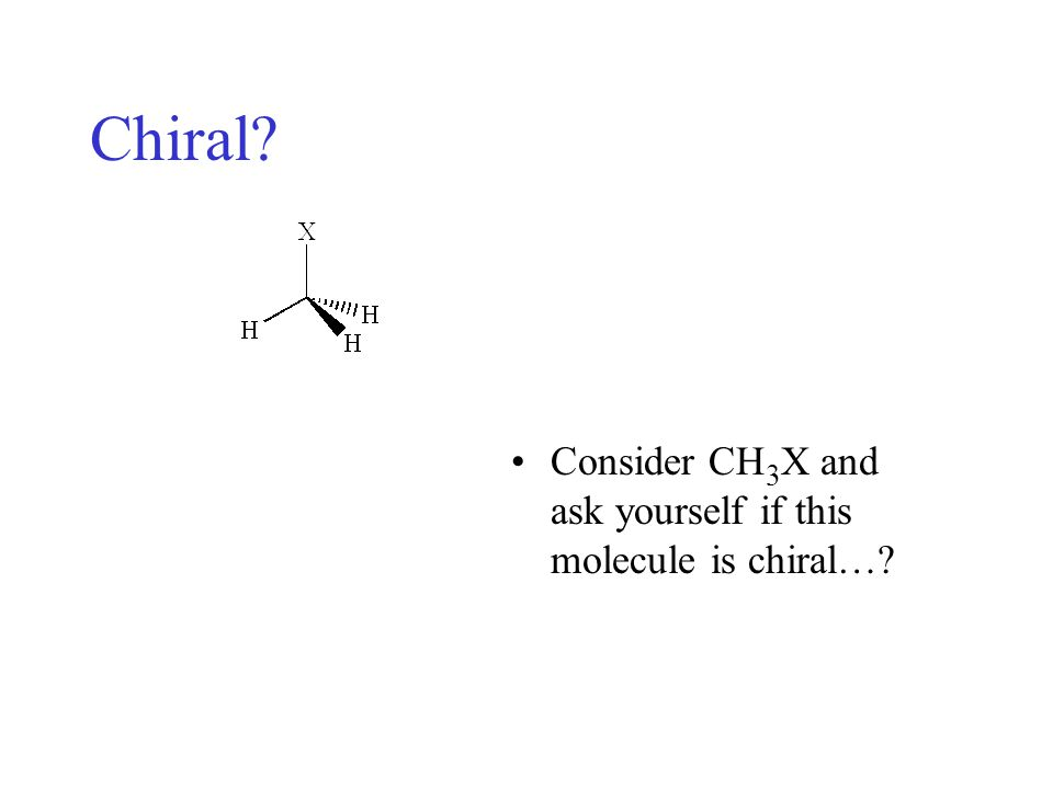 Answer: No, CH 3 X has a plane of symmetry and therefore cannot be chiral