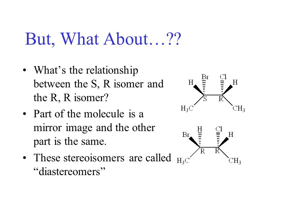 Diastereomers Another specific type of stereoisomer Diastereomers are stereoisomers with two or more chiral centeres that are not entirely mirror images nor entirely the same.