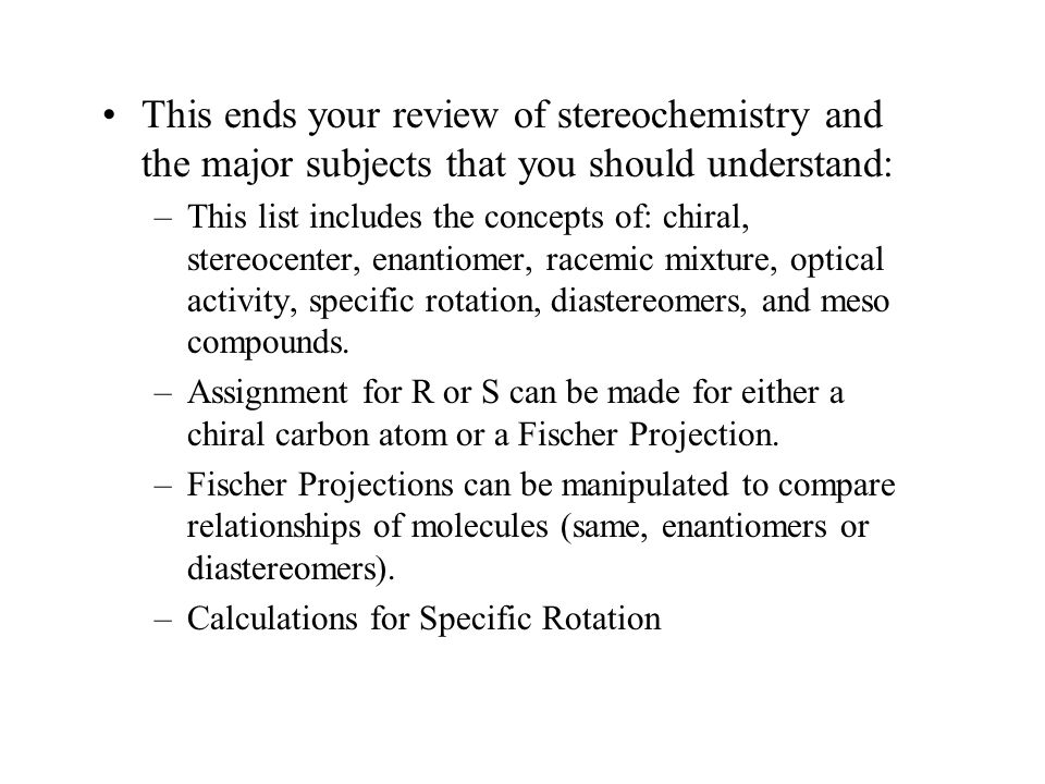 This ends your review of stereochemistry and the major subjects that you should understand: –This list includes the concepts of: chiral, stereocenter,