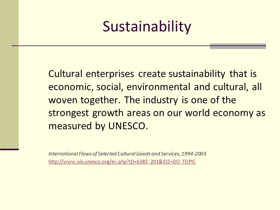 Sustainability Cultural enterprises create sustainability that is economic, social, environmental and cultural, all woven together.