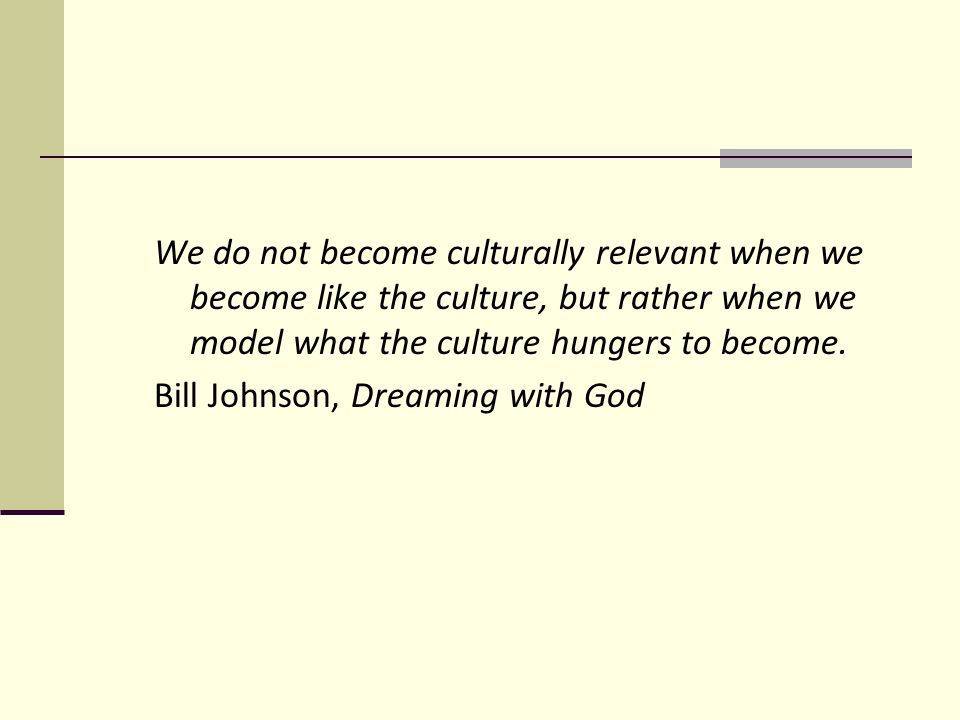 We do not become culturally relevant when we become like the culture, but rather when we model what the culture hungers to become.