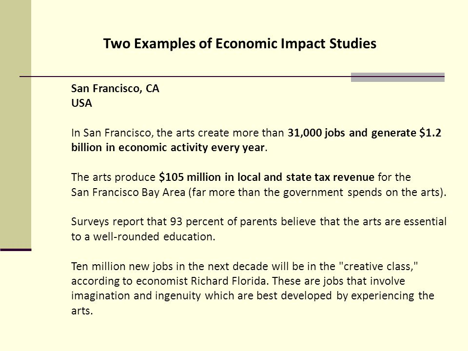 Two Examples of Economic Impact Studies San Francisco, CA USA In San Francisco, the arts create more than 31,000 jobs and generate $1.2 billion in economic activity every year.