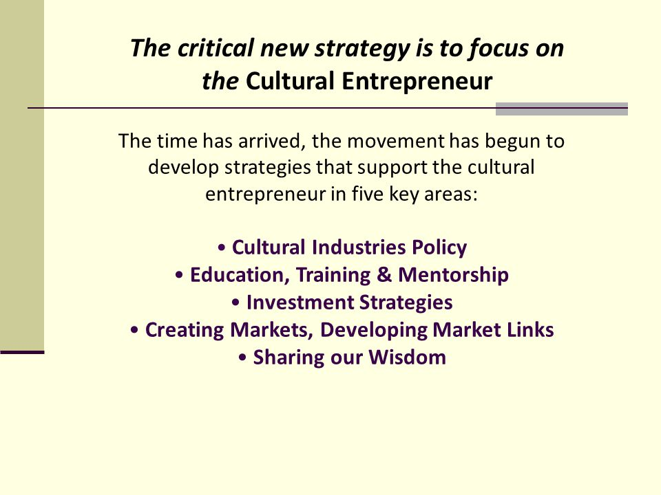 The time has arrived, the movement has begun to develop strategies that support the cultural entrepreneur in five key areas: Cultural Industries Policy Education, Training & Mentorship Investment Strategies Creating Markets, Developing Market Links Sharing our Wisdom The critical new strategy is to focus on the Cultural Entrepreneur