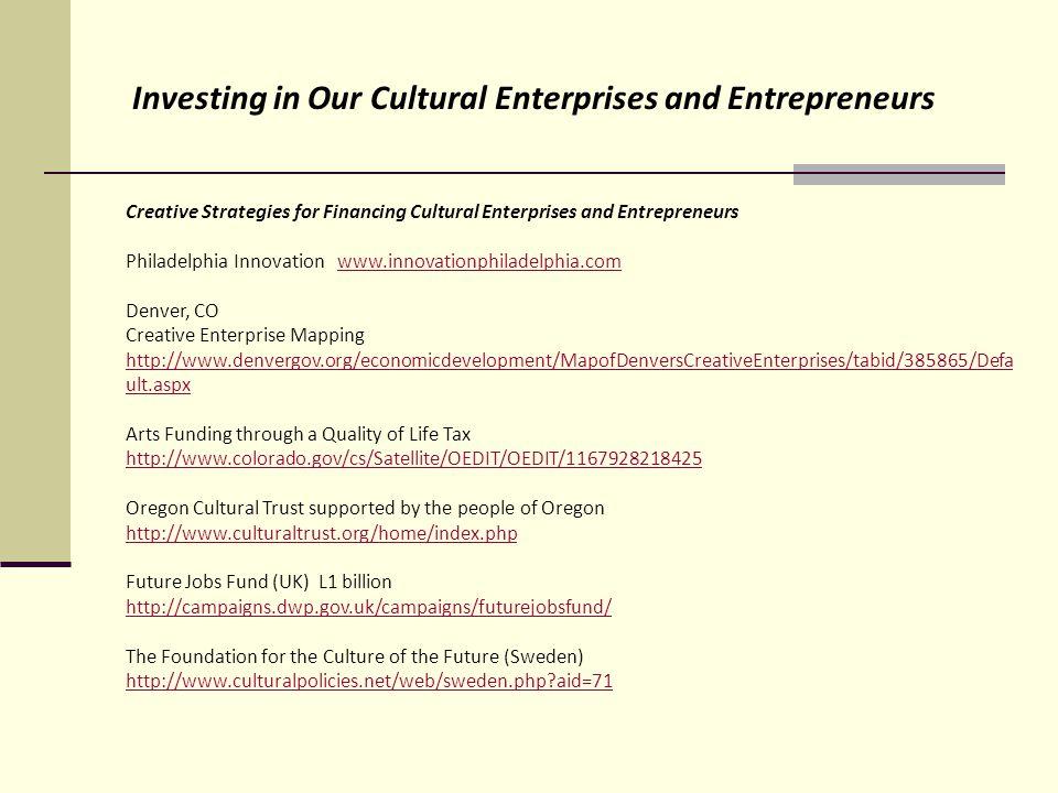 Creative Strategies for Financing Cultural Enterprises and Entrepreneurs Philadelphia Innovation www.innovationphiladelphia.comwww.innovationphiladelphia.com Denver, CO Creative Enterprise Mapping http://www.denvergov.org/economicdevelopment/MapofDenversCreativeEnterprises/tabid/385865/Defa ult.aspx Arts Funding through a Quality of Life Tax http://www.colorado.gov/cs/Satellite/OEDIT/OEDIT/1167928218425 Oregon Cultural Trust supported by the people of Oregon http://www.culturaltrust.org/home/index.php Future Jobs Fund (UK) L1 billion http://campaigns.dwp.gov.uk/campaigns/futurejobsfund/ The Foundation for the Culture of the Future (Sweden) http://www.culturalpolicies.net/web/sweden.php aid=71 Investing in Our Cultural Enterprises and Entrepreneurs