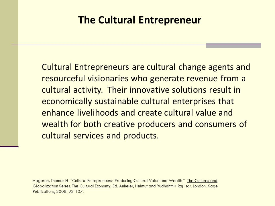 The Cultural Entrepreneur Cultural Entrepreneurs are cultural change agents and resourceful visionaries who generate revenue from a cultural activity.