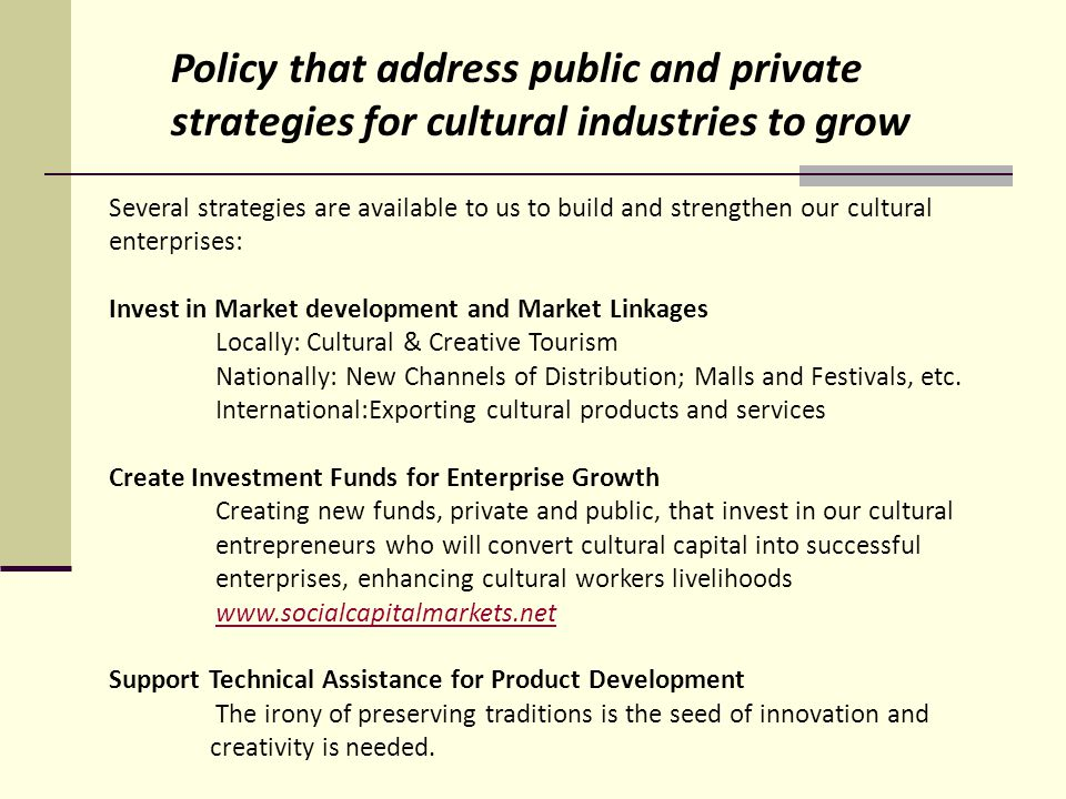 Initiate Facility Development We need cultural incubators, studios, performing venues, such as the Brewhouse in Göteborg, Sweden www.brewhouse.se Foster Network and Cluster Development Linking together creators and markets will create positive synergy Provide Legislation that fosters the development of cultural enterprises and industries Zoning for arts and cultural districts Tax incentives to promote investment and market development Architecture restoration, preservation and zoning Simplify enterprise regulations and permits Laws that protect cultural property