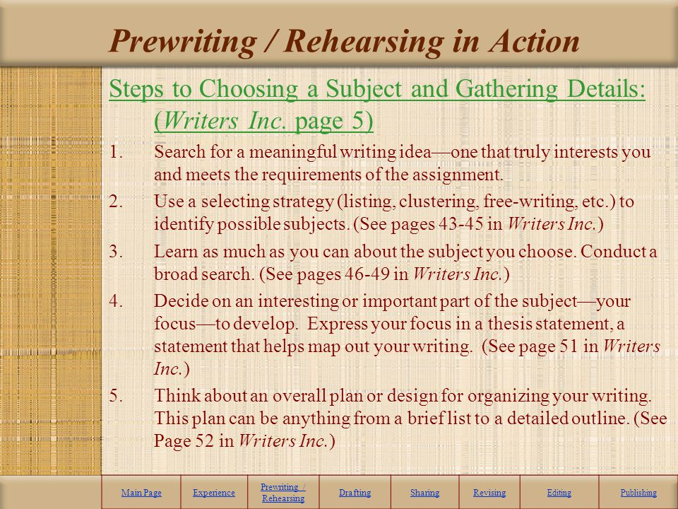 Prewriting / Rehearsing in Action Steps to Choosing a Subject and Gathering Details: (Writers Inc. page 5) 1.Search for a meaningful writing ideaone t