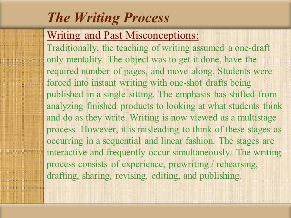The Writing Process Writing and Past Misconceptions: Traditionally, the teaching of writing assumed a one-draft only mentality. The object was to get