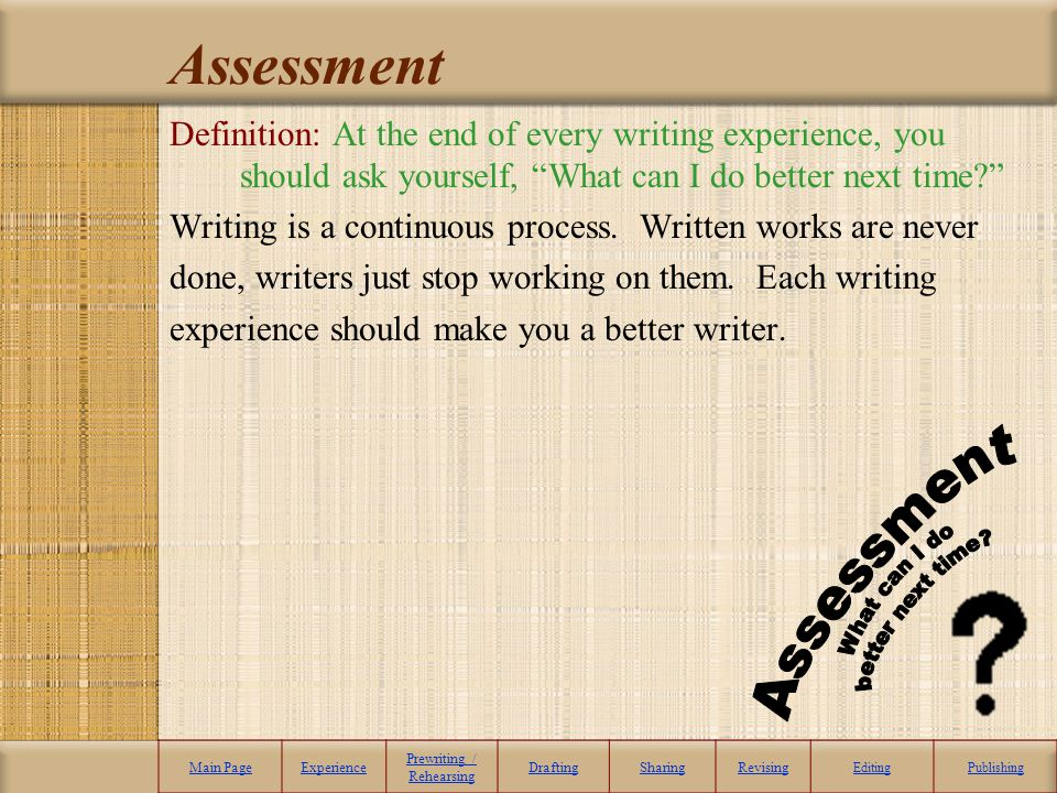 Assessment Definition: At the end of every writing experience, you should ask yourself, What can I do better next time? Writing is a continuous proces