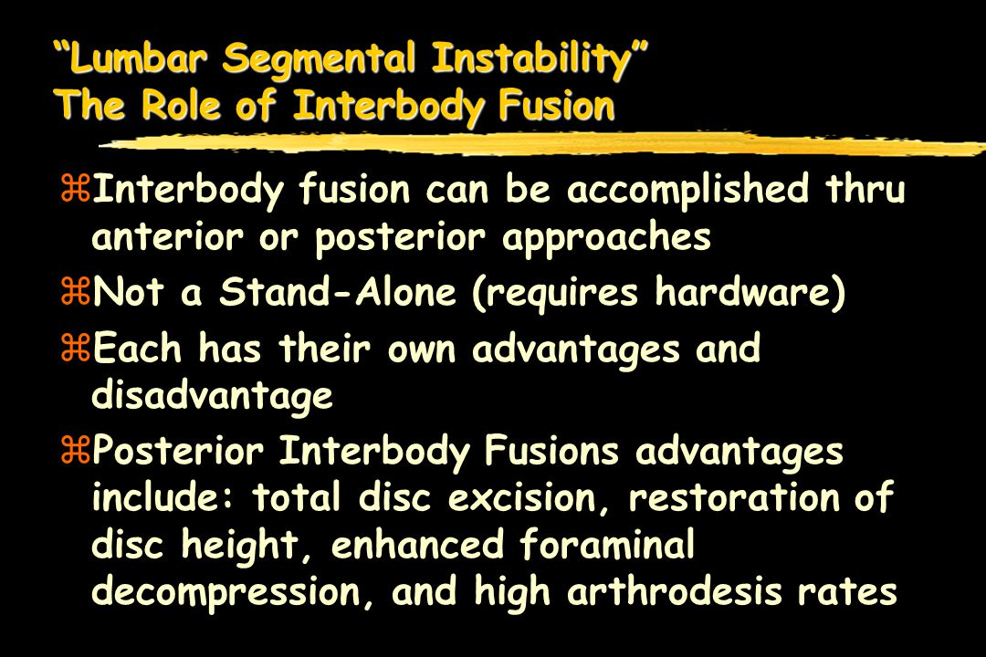 Lumbar Segmental Instability The Role of Interbody Fusion zInterbody fusion can be accomplished thru anterior or posterior approaches zNot a Stand-Alone (requires hardware) zEach has their own advantages and disadvantage zPosterior Interbody Fusions advantages include: total disc excision, restoration of disc height, enhanced foraminal decompression, and high arthrodesis rates
