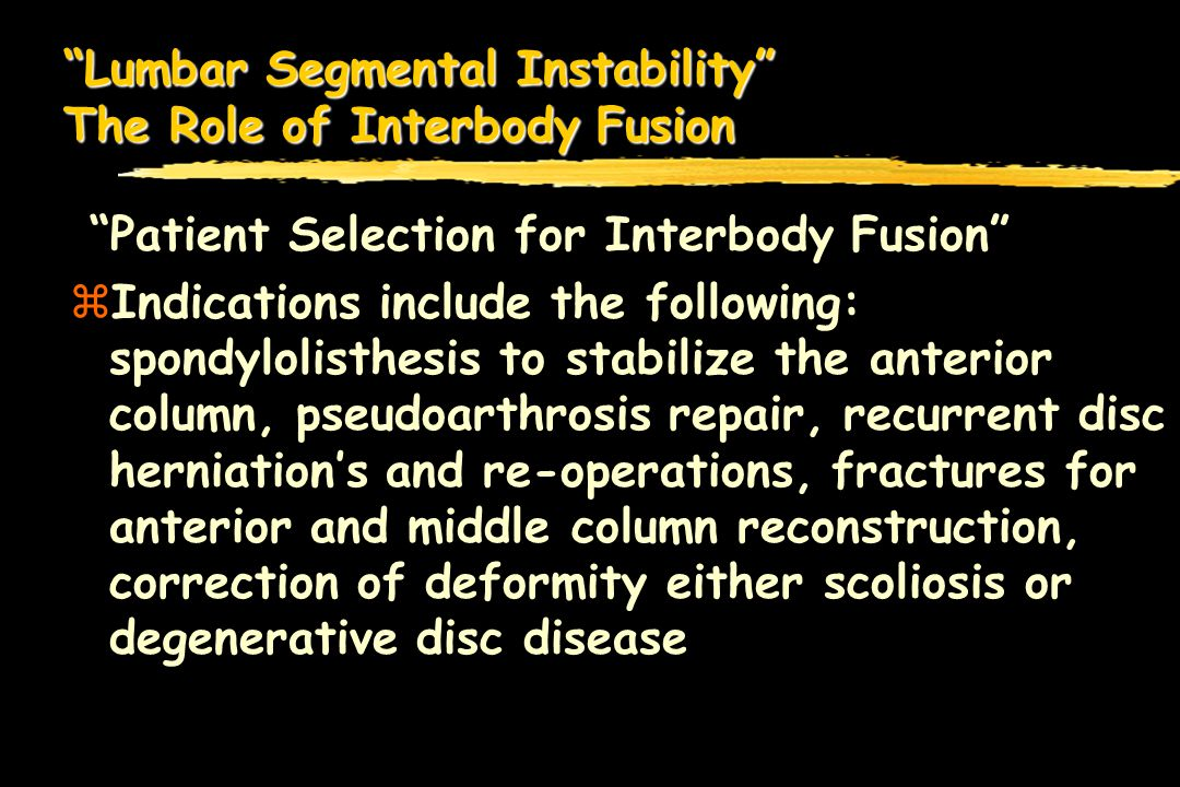 Lumbar Segmental Instability The Role of Interbody Fusion Patient Selection for Interbody Fusion zIndications include the following: spondylolisthesis to stabilize the anterior column, pseudoarthrosis repair, recurrent disc herniations and re-operations, fractures for anterior and middle column reconstruction, correction of deformity either scoliosis or degenerative disc disease