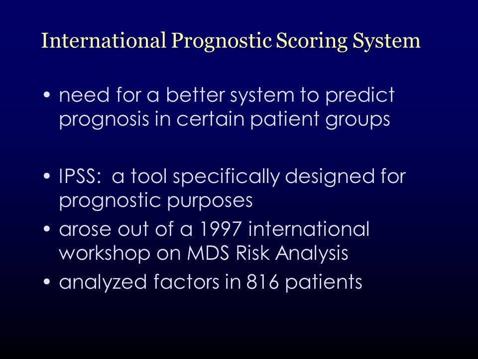 International Prognostic Scoring System need for a better system to predict prognosis in certain patient groups IPSS: a tool specifically designed for prognostic purposes arose out of a 1997 international workshop on MDS Risk Analysis analyzed factors in 816 patients