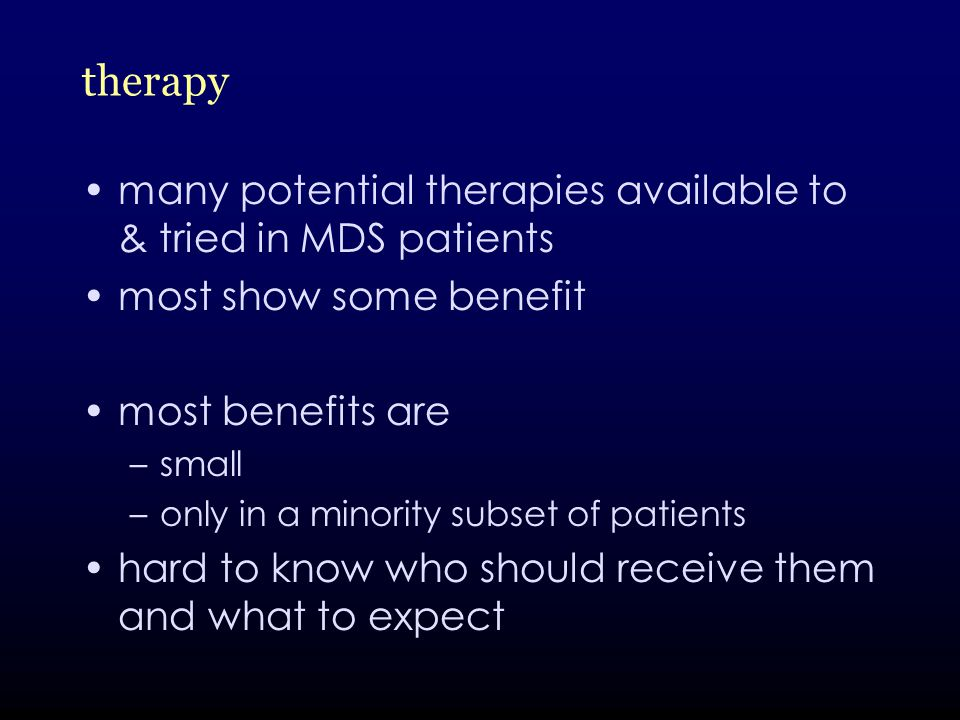 therapy many potential therapies available to & tried in MDS patients most show some benefit most benefits are –small –only in a minority subset of patients hard to know who should receive them and what to expect