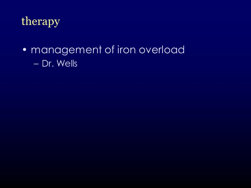 therapy management of iron overload –Dr. Wells