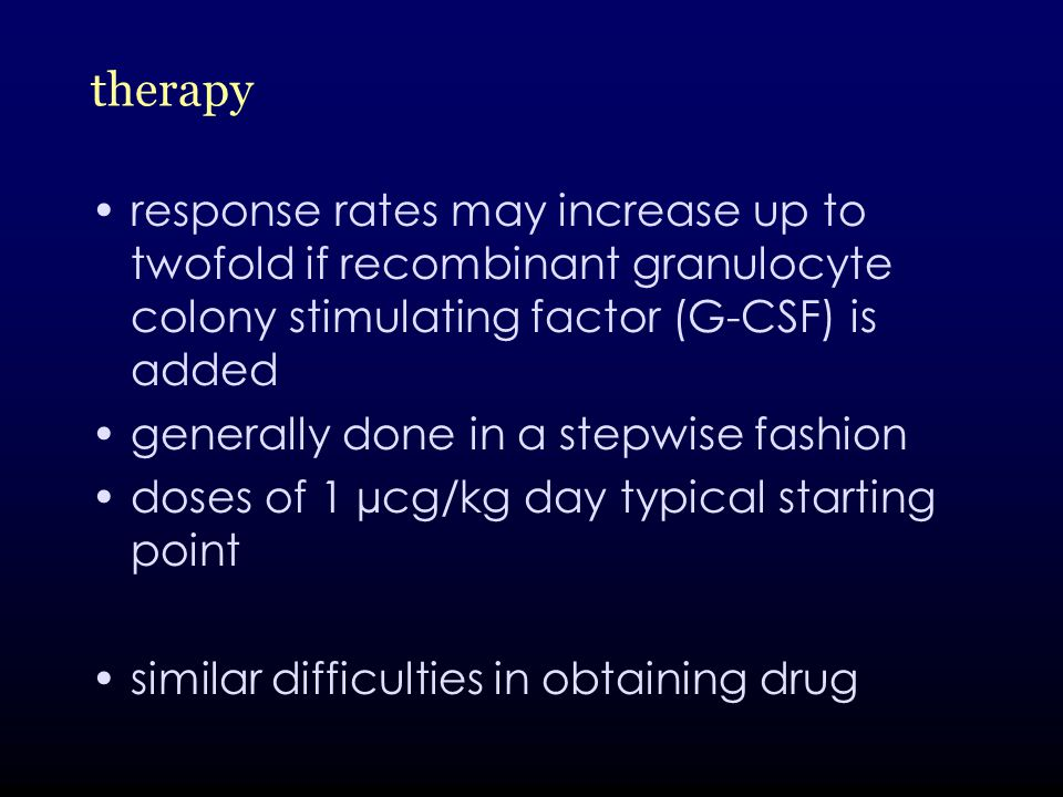 therapy response rates may increase up to twofold if recombinant granulocyte colony stimulating factor (G-CSF) is added generally done in a stepwise fashion doses of 1 µcg/kg day typical starting point similar difficulties in obtaining drug