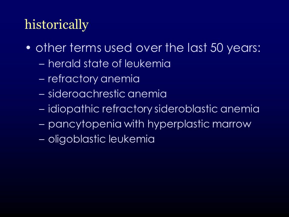historically other terms used over the last 50 years: –herald state of leukemia –refractory anemia –sideroachrestic anemia –idiopathic refractory sideroblastic anemia –pancytopenia with hyperplastic marrow –oligoblastic leukemia