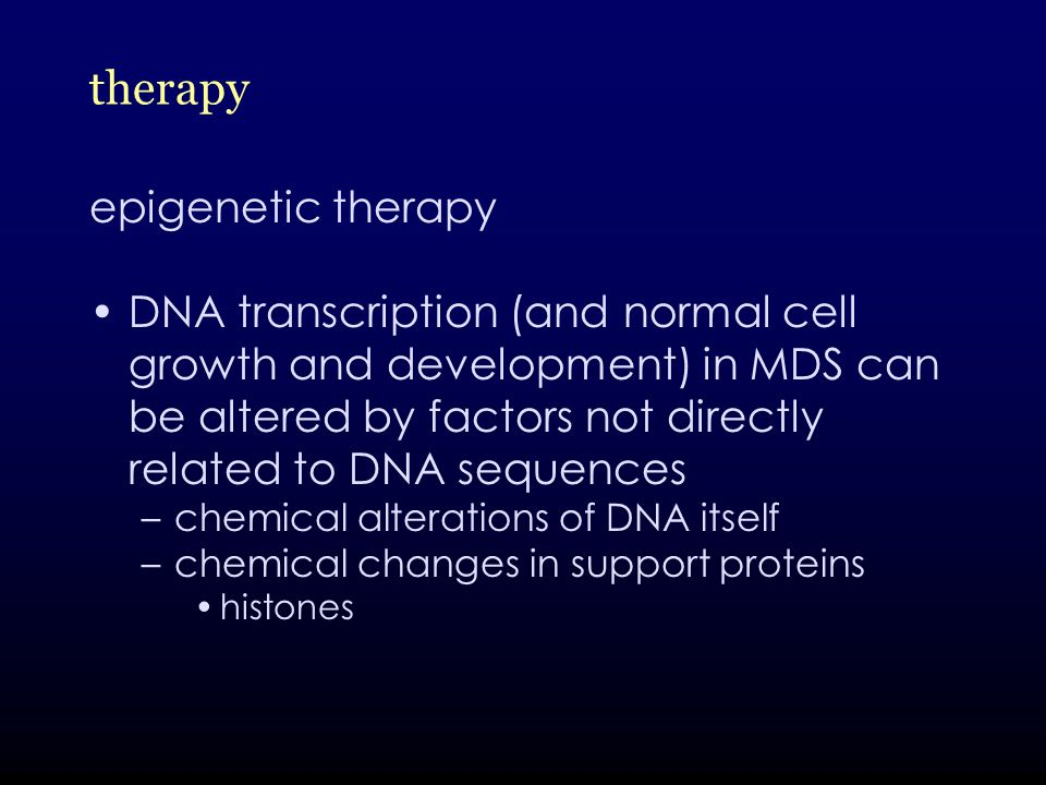 therapy epigenetic therapy DNA transcription (and normal cell growth and development) in MDS can be altered by factors not directly related to DNA sequences –chemical alterations of DNA itself –chemical changes in support proteins histones