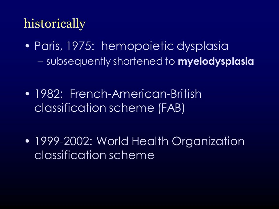 historically Paris, 1975: hemopoietic dysplasia –subsequently shortened to myelodysplasia 1982: French-American-British classification scheme (FAB) 1999-2002: World Health Organization classification scheme
