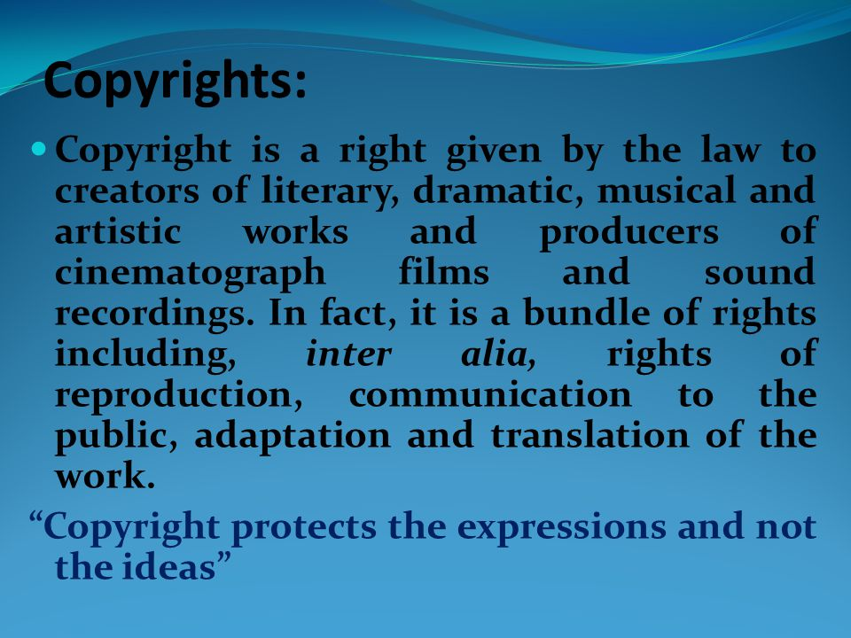 Copyrights: Copyright is a right given by the law to creators of literary, dramatic, musical and artistic works and producers of cinematograph films and sound recordings.