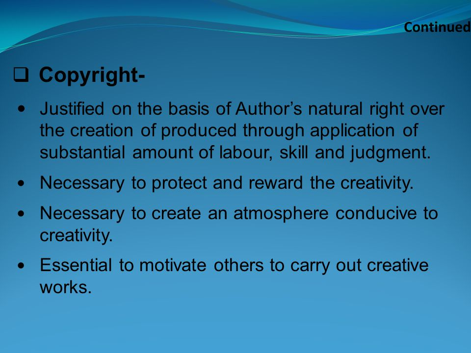 Continued Copyright- Justified on the basis of Authors natural right over the creation of produced through application of substantial amount of labour, skill and judgment.