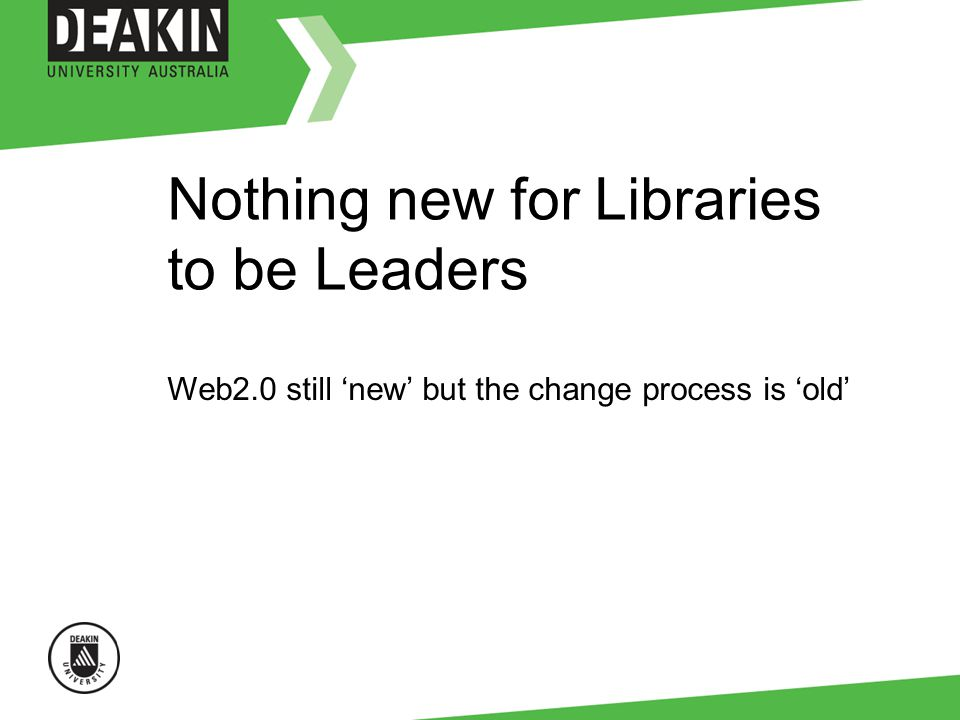 Nothing new for Libraries to be Leaders Web2.0 still new but the change process is old