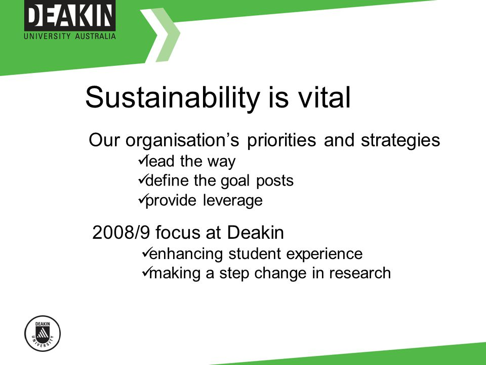 Our organisations priorities and strategies lead the way define the goal posts provide leverage 2008/9 focus at Deakin enhancing student experience making a step change in research Sustainability is vital
