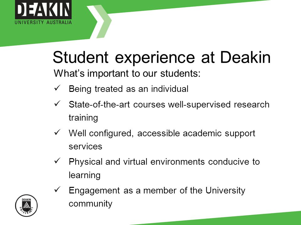 14 Student experience at Deakin Whats important to our students: Being treated as an individual State-of-the-art courses well-supervised research training Well configured, accessible academic support services Physical and virtual environments conducive to learning Engagement as a member of the University community