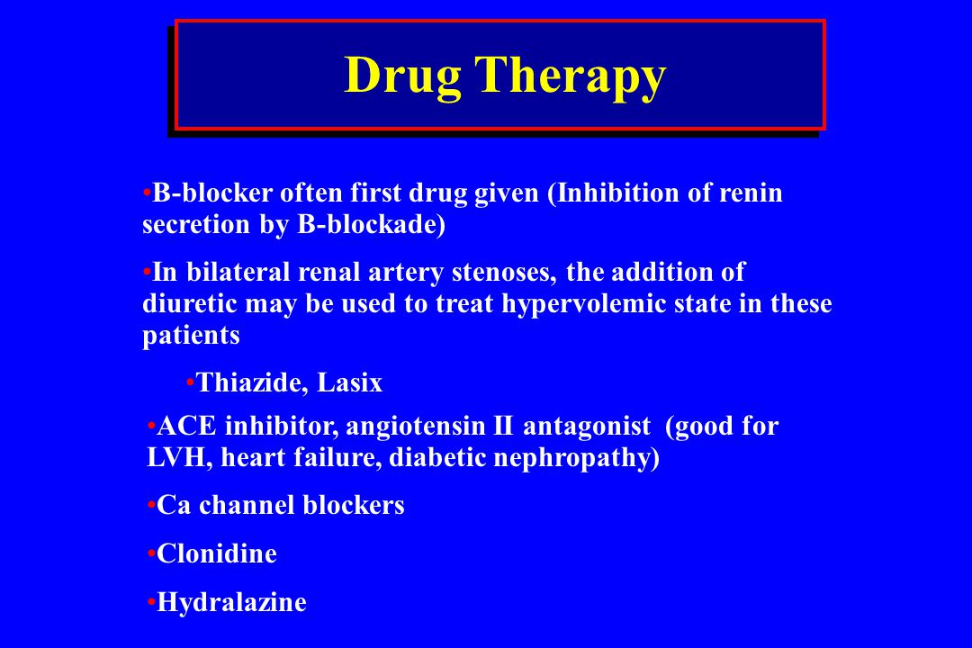 Drug Therapy B-blocker often first drug given (Inhibition of renin secretion by B-blockade) In bilateral renal artery stenoses, the addition of diuret