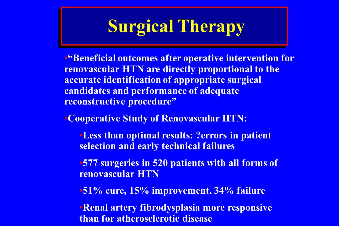 Surgical Therapy Beneficial outcomes after operative intervention for renovascular HTN are directly proportional to the accurate identification of app