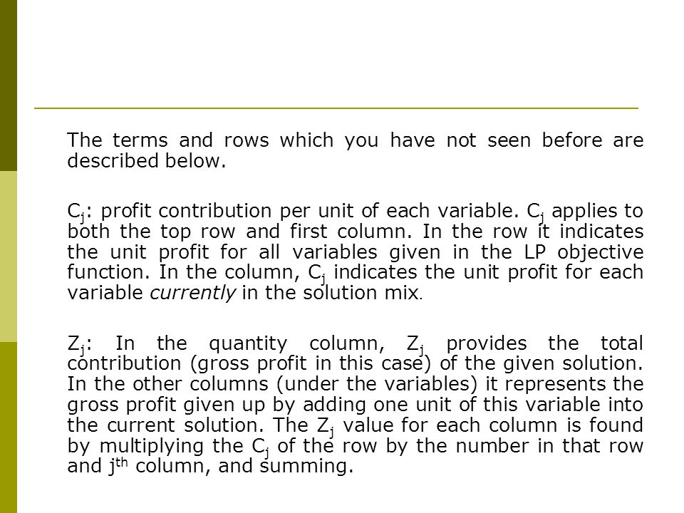 The terms and rows which you have not seen before are described below. C j : profit contribution per unit of each variable. C j applies to both the to
