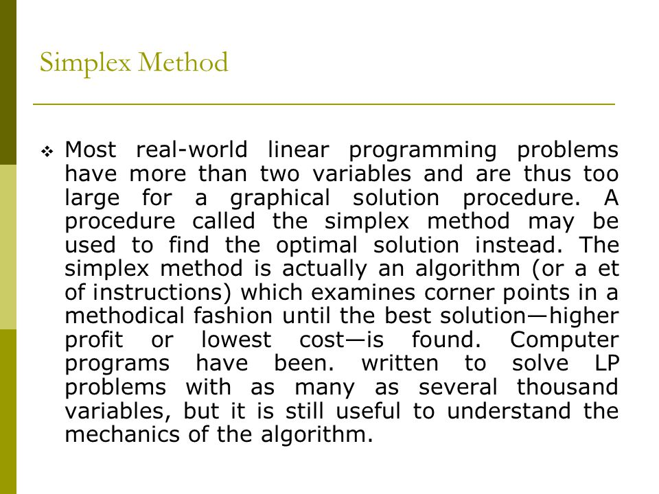 Simplex Method Most real-world linear programming problems have more than two variables and are thus too large for a graphical solution procedure. A p