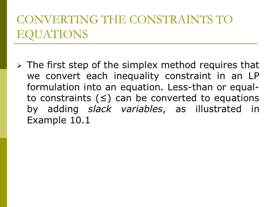 CONVERTING THE CONSTRAINTS TO EQUATIONS The first step of the simplex method requires that we convert each inequality constraint in an LP formulation