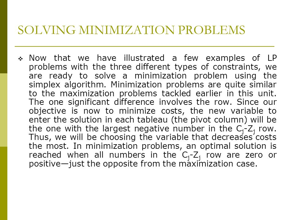 SOLVING MINIMIZATION PROBLEMS Now that we have illustrated a few examples of LP problems with the three different types of constraints, we are ready t