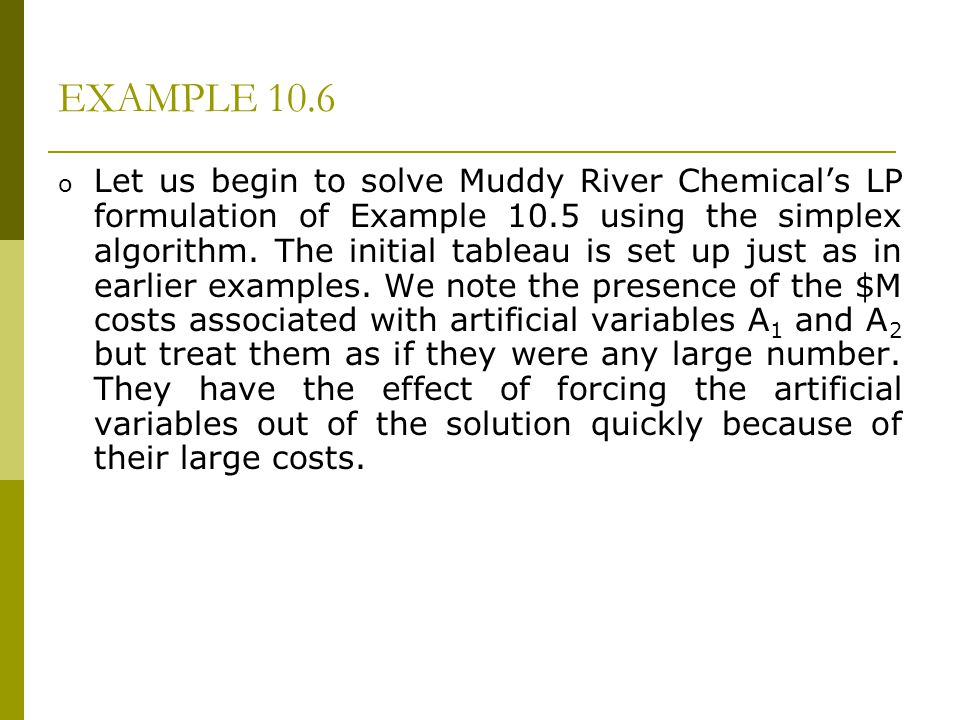 EXAMPLE 10.6 o Let us begin to solve Muddy River Chemicals LP formulation of Example 10.5 using the simplex algorithm. The initial tableau is set up j