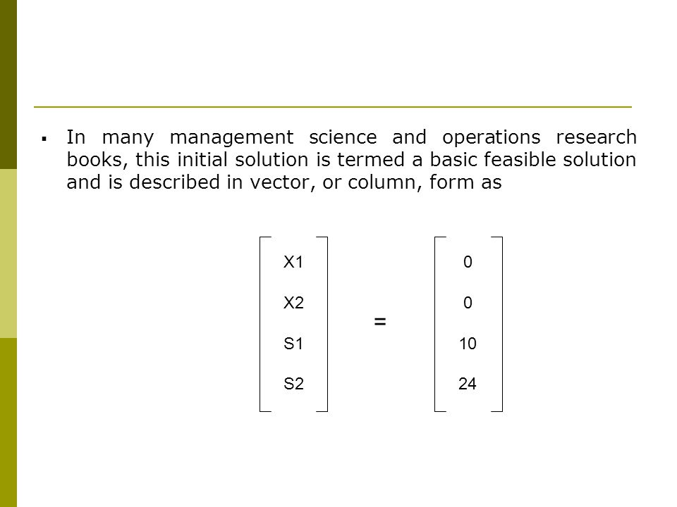 In many management science and operations research books, this initial solution is termed a basic feasible solution and is described in vector, or col