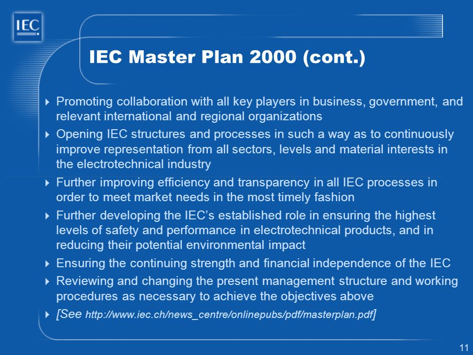 11 IEC Master Plan 2000 (cont.) Promoting collaboration with all key players in business, government, and relevant international and regional organizations Opening IEC structures and processes in such a way as to continuously improve representation from all sectors, levels and material interests in the electrotechnical industry Further improving efficiency and transparency in all IEC processes in order to meet market needs in the most timely fashion Further developing the IECs established role in ensuring the highest levels of safety and performance in electrotechnical products, and in reducing their potential environmental impact Ensuring the continuing strength and financial independence of the IEC Reviewing and changing the present management structure and working procedures as necessary to achieve the objectives above [See http://www.iec.ch/news_centre/onlinepubs/pdf/masterplan.pdf ]