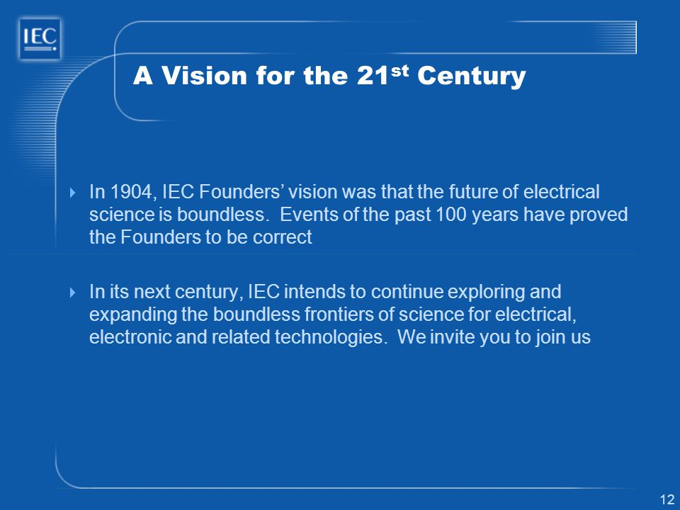 12 A Vision for the 21 st Century In 1904, IEC Founders vision was that the future of electrical science is boundless.