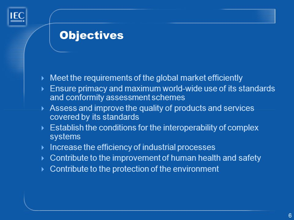 6 Objectives Meet the requirements of the global market efficiently Ensure primacy and maximum world-wide use of its standards and conformity assessment schemes Assess and improve the quality of products and services covered by its standards Establish the conditions for the interoperability of complex systems Increase the efficiency of industrial processes Contribute to the improvement of human health and safety Contribute to the protection of the environment